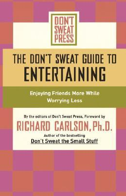 Don't Sweat Guide to Entertaining Enjoying Friends More While Worrying Less  2004 9781401307585 Front Cover