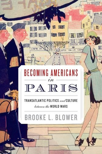 Becoming Americans in Paris Transatlantic Politics and Culture Between the World Wars  2013 edition cover