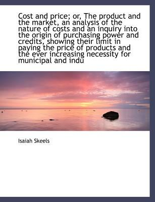 Cost and Price; or, the Product and the Market, an Analysis of the Nature of Costs and an Inquiry In  N/A 9781115261586 Front Cover