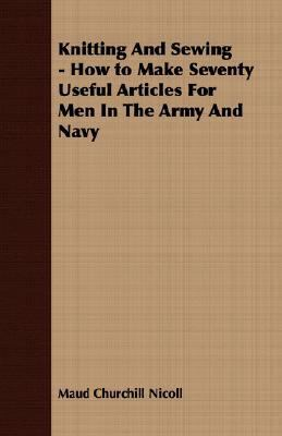 Knitting and Sewing - How to Make Seventy Useful Articles for Men in the Army and Navy  N/A 9781406727586 Front Cover