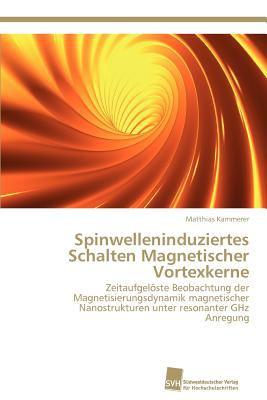 Spinwelleninduziertes Schalten Magnetischer Vortexkerne Zeitaufgel�ste Beobachtung der Magnetisierungsdynamik Magnetischer Nanostrukturen Unter Resonanter Ghz Anregung N/A 9783838132587 Front Cover