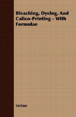 Bleaching, Dyeing, and Calico-Printing - with Formulae  N/A 9781406723588 Front Cover