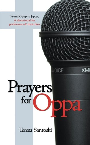 Prayers for Oppa From K-Pop to J-Pop, a Devotional for Performers and Their Fans  2013 9781490809588 Front Cover