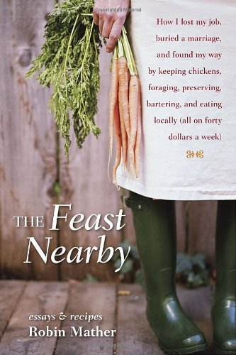 Feast Nearby How I Lost My Job, Buried a Marriage, and Found My Way by Keeping Chickens, Foraging, Preserving, Bartering, and Eating Locally (All on Forty Dollars a Week)  2011 edition cover