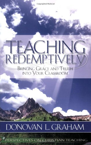 Teaching Redemptively : Bringing Grace and Truth into Your Classroom 1st 2003 edition cover