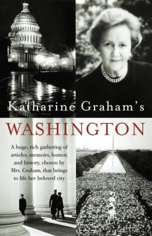 Katharine Graham's Washington A Huge, Rich Gathering of Articles, Memoirs, Humor, and History, Chosen by Mrs. Graham, That Brings to Life Her Beloved City N/A 9781400030590 Front Cover