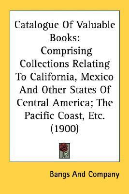Catalogue of Valuable Books : Comprising Collections Relating to California, Mexico and Other States of Central America; the Pacific Coast, Etc. (1900) N/A 9780548615591 Front Cover