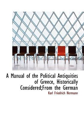 Manual of the Political Antiquities of Greece, Historically Considered;from the German N/A 9781115319591 Front Cover
