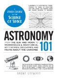 Astronomy 101 From the Sun and Moon to Wormholes and Warp Drive, Key Theories, Discoveries, and Facts about the Universe  2013 edition cover