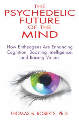 Psychedelic Future of the Mind How Entheogens Are Enhancing Cognition, Boosting Intelligence, and Raising Values  2013 edition cover