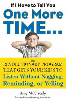 If I Have to Tell You One More Time... The Revolutionary Program That Gets Your Kids to Listen Without Nagging, Remindi Ng, or Yelling  2013 9780399160592 Front Cover