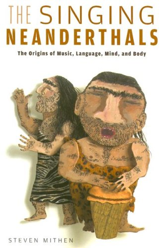 Singing Neanderthals The Origins of Music, Language, Mind, and Body  2006 edition cover