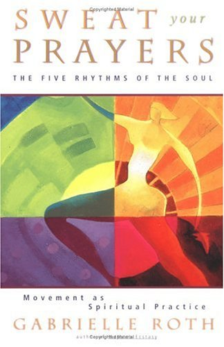 Sweat Your Prayers The Five Rhythms of the Soul -- Movement As Spiritual Practice Reprint 9780874779592 Front Cover