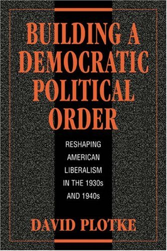 Building a Democratic Political Order Reshaping American Liberalism in the 1930s and 1940s  2006 edition cover