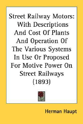 Street Railway Motors : With Descriptions and Cost of Plants and Operation of the Various Systems in Use or Proposed for Motive Power on Street Railway N/A 9780548583593 Front Cover