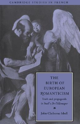 Birth of European Romanticism Truth and Propaganda in Sta�l's 'De l'Allemagne',  1810-1813  1994 9780521433594 Front Cover