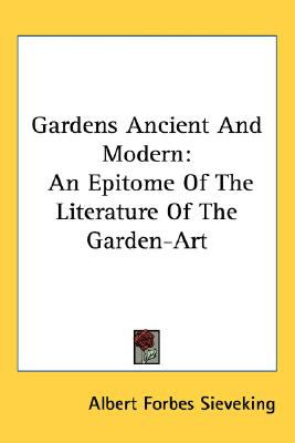 Gardens Ancient and Modern : An Epitome of the Literature of the Garden-Art N/A 9780548474594 Front Cover