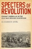 Specters of Revolution Peasant Guerrillas in the Cold War Mexican Countryside  2014 edition cover