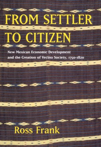 From Settler to Citizen New Mexican Economic Development and the Creation of Vecino Society, 1750-1820  2007 9780520251595 Front Cover