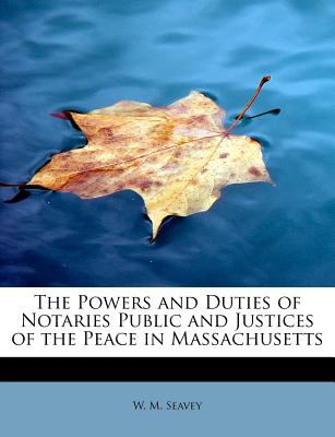 Powers and Duties of Notaries Public and Justices of the Peace in Massachusetts  N/A 9781116017595 Front Cover