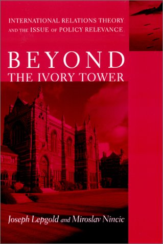 Beyond the Ivory Tower International Relations Theory and the Issue of Policy Relevance  2002 9780231116596 Front Cover