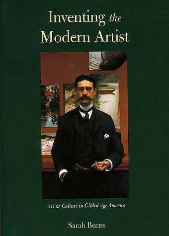 Inventing the Modern Artist Art and Culture in Gilded Age America  1999 9780300078596 Front Cover