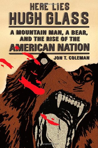 Here Lies Hugh Glass A Mountain Man, a Bear, and the Rise of the American Nation  2012 edition cover