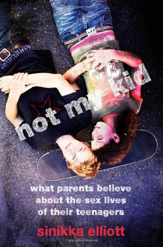 Not My Kid What Parents Believe about the Sex Lives of Their Teenagers  2012 edition cover