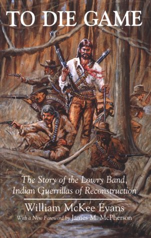 To Die Game The Story of the Lowry Band, Indian Guerillas of Reconstruction N/A edition cover