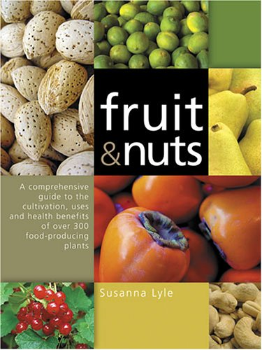 Fruit and Nuts A Comprehensive Guide to the Cultivation, Uses and Health Benefits of over 300 Food-Producing Plants  2006 9780881927597 Front Cover