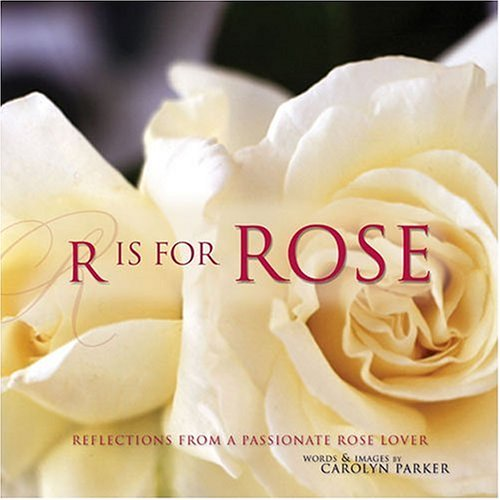 R Is for Rose Reflections From a Passionate Rose Lover  2005 9781558707597 Front Cover