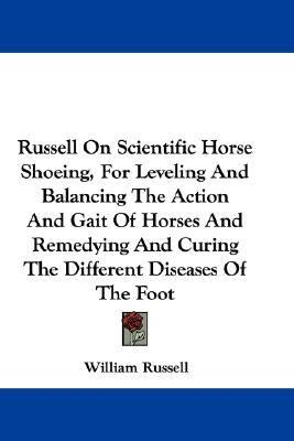 Russell on Scientific Horse Shoeing, for Leveling and Balancing the Action and Gait of Horses and Remedying and Curing the Different Diseases of the F N/A 9780548306598 Front Cover