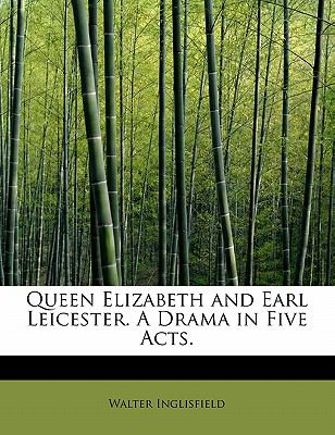 Queen Elizabeth and Earl Leicester a Drama in Five Acts  N/A 9781115097598 Front Cover