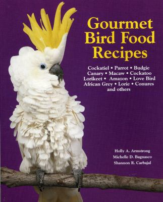 Gourmet Bird Food Recipes For Your Cockatiel, Parrot, and Other Avian Companions  2001 9781558672598 Front Cover
