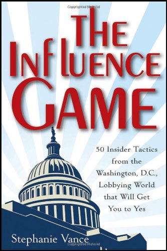 Influence Game 50 Insider Tactics from the Washington D. C. Lobbying World That Will Get You to Yes  2012 edition cover