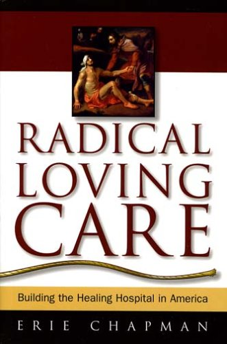 Radical Loving Care Building the Healing Hospital in America  2004 9780974736600 Front Cover
