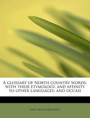Glossary of North Country Words, with Their Etymology, and Affinity to Other Languages; and Occasi  N/A 9781115743600 Front Cover