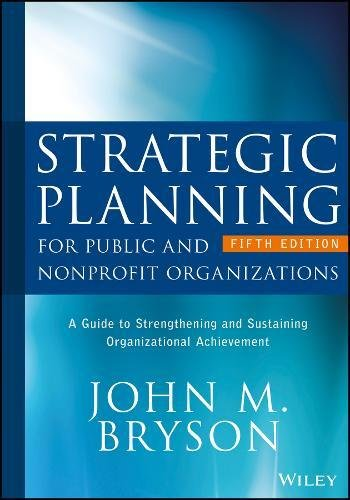 Strategic Planning for Public and Nonprofit Organizations A Guide to Strengthening and Sustaining Organizational Achievement 5th 2018 9781119071600 Front Cover