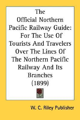 Official Northern Pacific Railway Guide For the Use of Tourists and Travelers over the Lines of the Northern Pacific Railway and Its Branches (18 N/A 9780548589601 Front Cover