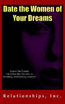 Date the Women of Your Dreams : Learn the Game Develop the Secrets to Meeting and Dating Women N/A 9780977965601 Front Cover