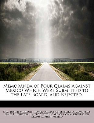 Memoranda of Four Claims Against Mexico Which Were Submitted to the Late Board, and Rejected  N/A 9781116158601 Front Cover