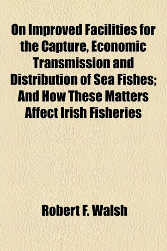 On Improved Facilities for the Capture, Economic Transmission and Distribution of Sea Fishes; and How These Matters Affect Irish Fisheries  2010 edition cover