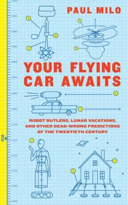 Your Flying Car Awaits Robot Butlers, Lunar Vacations, and Other Dead-Wrong Predictions of the Twentieth Century  2009 9780061724602 Front Cover