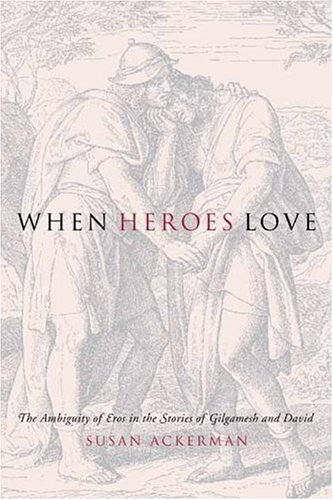 When Heroes Love The Ambiguity of Eros in the Stories of Gilgamesh and David  2005 9780231132602 Front Cover
