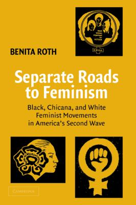 Separate Roads to Feminism Black, Chicana, and White Feminist Movements in America's Second Wave  2003 9780521822602 Front Cover