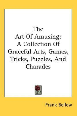 Art of Amusing : A Collection of Graceful Arts, Games, Tricks, Puzzles, and Charades N/A 9780548128602 Front Cover