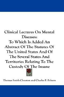 Clinical Lectures on Mental Diseases To Which Is Added an Abstract of the Statutes of the United States and of the Several States and Territories Rel N/A 9780548201602 Front Cover