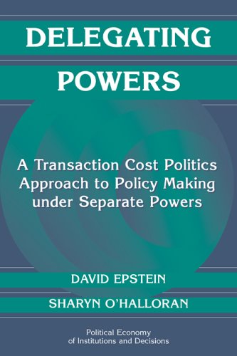 Delegating Powers A Transaction Cost Politics Approach to Policy Making under Separate Powers  1999 edition cover
