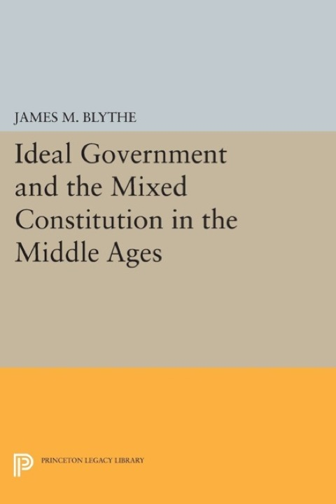 Ideal Government and the Mixed Constitution in the Middle Ages   1992 9781400862603 Front Cover