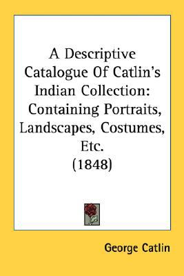 Descriptive Catalogue of Catlin's Indian Collection : Containing Portraits, Landscapes, Costumes, Etc. (1848) N/A 9780548619605 Front Cover